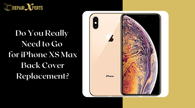 Do You Really Need to Go for iPhone XS Max Back Cover Replacement?