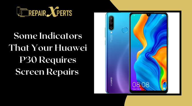 Some Indicators That Your Huawei P30 Requires Screen Repairs